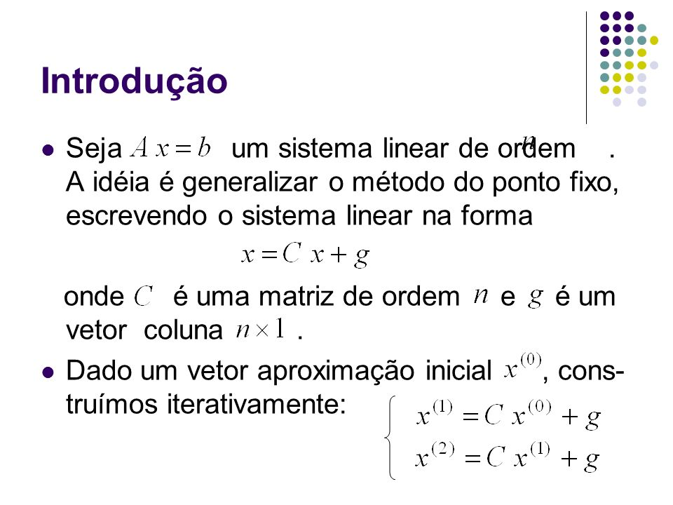 Introdução Seja um sistema linear de ordem . A idéia é generalizar o método do ponto fixo, escrevendo o sistema linear na forma.
