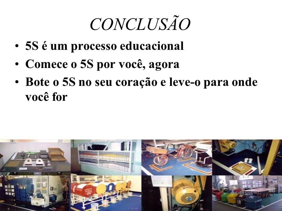 CONCLUSÃO 5S é um processo educacional Comece o 5S por você, agora