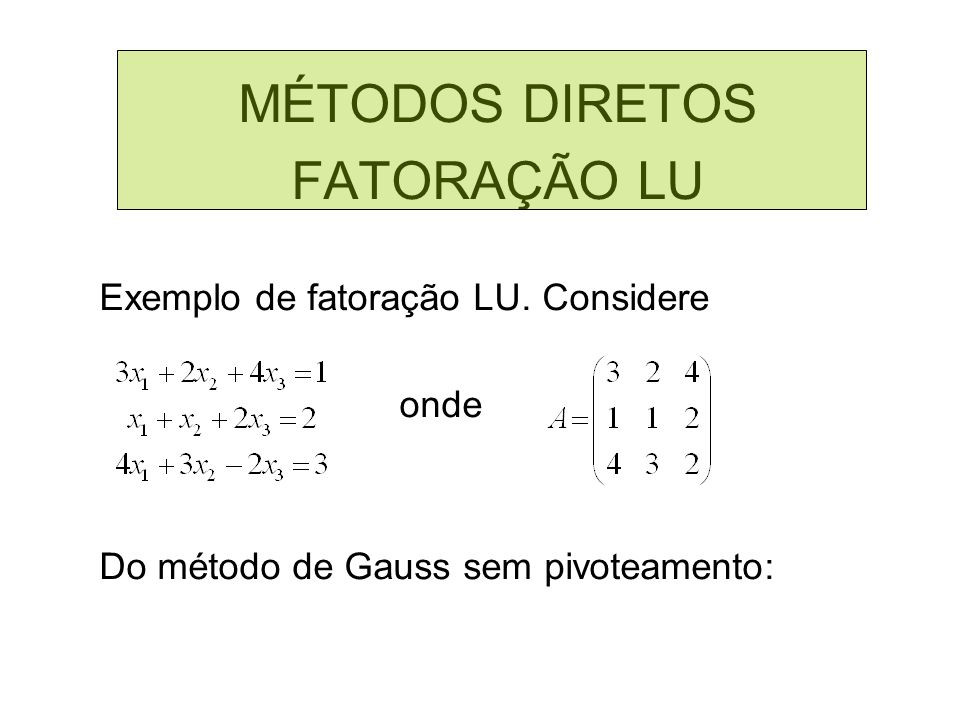 MÉTODOS DIRETOS FATORAÇÃO LU Exemplo de fatoração LU. Considere onde