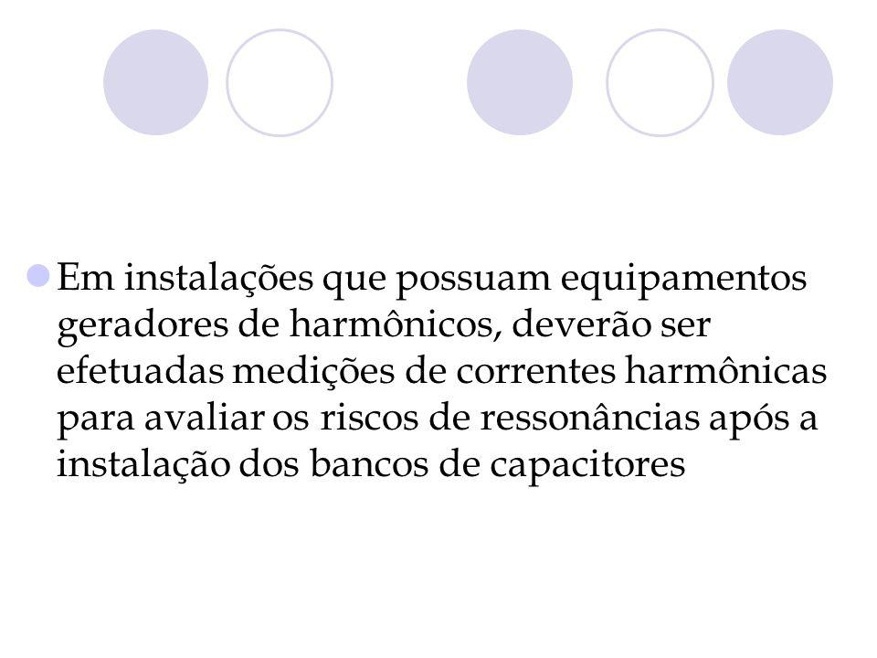 Em instalações que possuam equipamentos geradores de harmônicos, deverão ser efetuadas medições de correntes harmônicas para avaliar os riscos de ressonâncias após a instalação dos bancos de capacitores