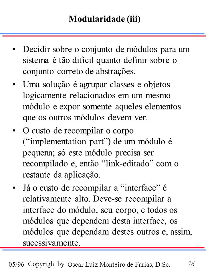 Modularidade (iii) Decidir sobre o conjunto de módulos para um sistema é tão difícil quanto definir sobre o conjunto correto de abstrações.