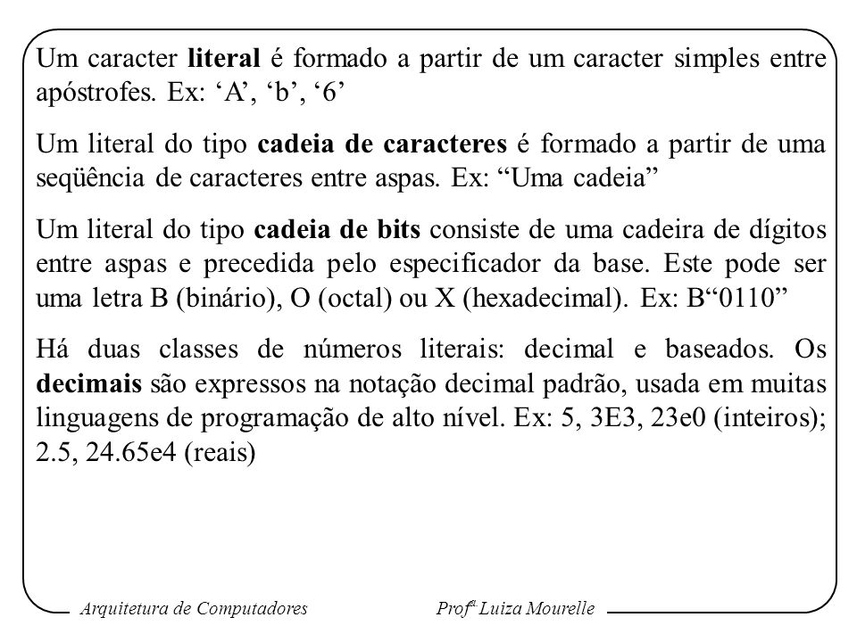 Um caracter literal é formado a partir de um caracter simples entre apóstrofes. Ex: 'A', 'b', '6'