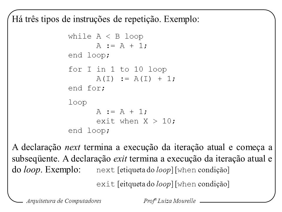 Há três tipos de instruções de repetição. Exemplo: while A < B loop