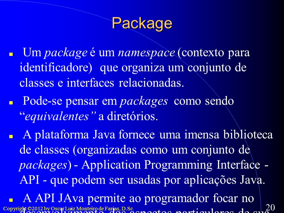 Package Um package é um namespace (contexto para identificadore) que organiza um conjunto de classes e interfaces relacionadas.