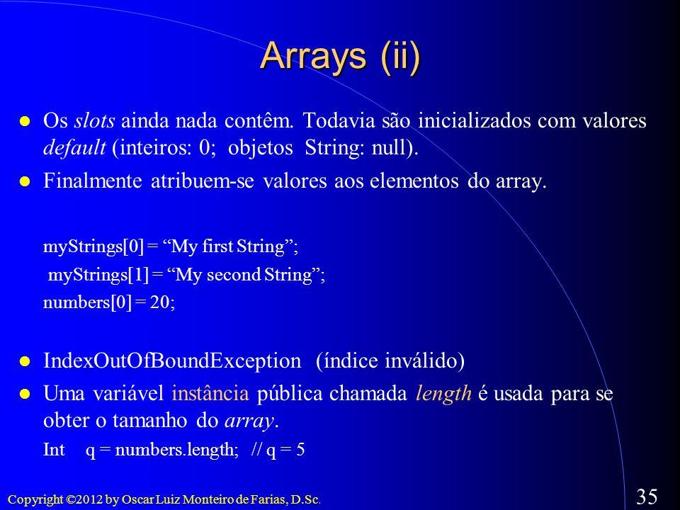 Arrays (ii)Os slots ainda nada contêm. Todavia são inicializados com valores default (inteiros: 0; objetos String: null).