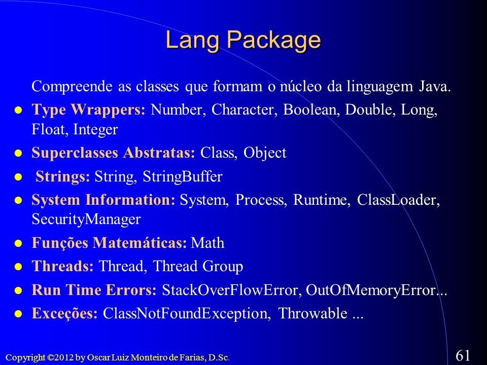 Lang PackageCompreende as classes que formam o núcleo da linguagem Java. Type Wrappers: Number, Character, Boolean, Double, Long, Float, Integer.