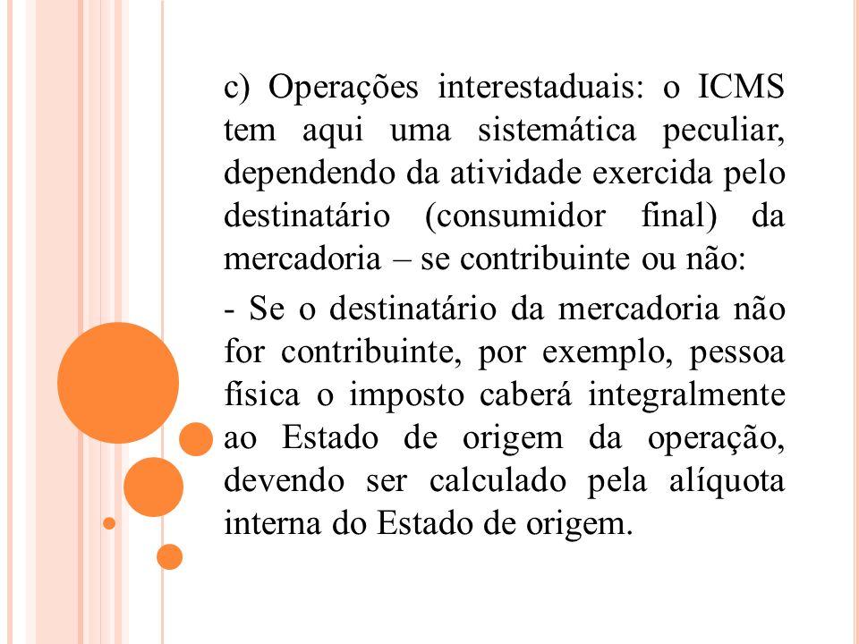 c) Operações interestaduais: o ICMS tem aqui uma sistemática peculiar, dependendo da atividade exercida pelo destinatário (consumidor final) da mercadoria – se contribuinte ou não: