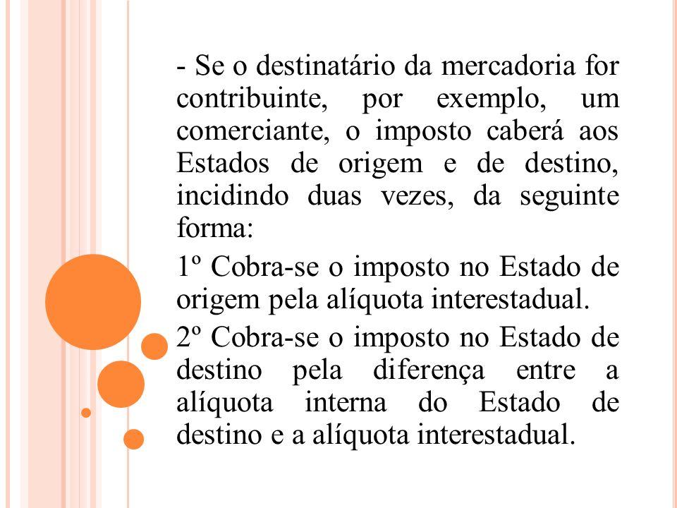 - Se o destinatário da mercadoria for contribuinte, por exemplo, um comerciante, o imposto caberá aos Estados de origem e de destino, incidindo duas vezes, da seguinte forma: