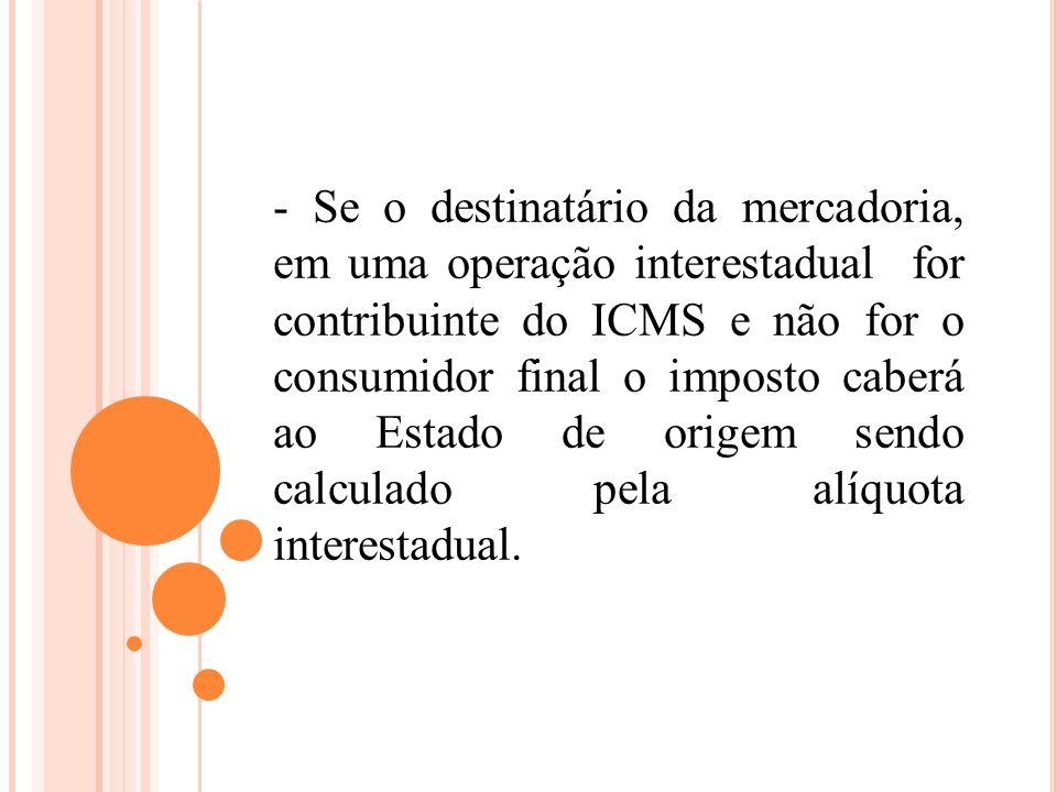 - Se o destinatário da mercadoria, em uma operação interestadual for contribuinte do ICMS e não for o consumidor final o imposto caberá ao Estado de origem sendo calculado pela alíquota interestadual.