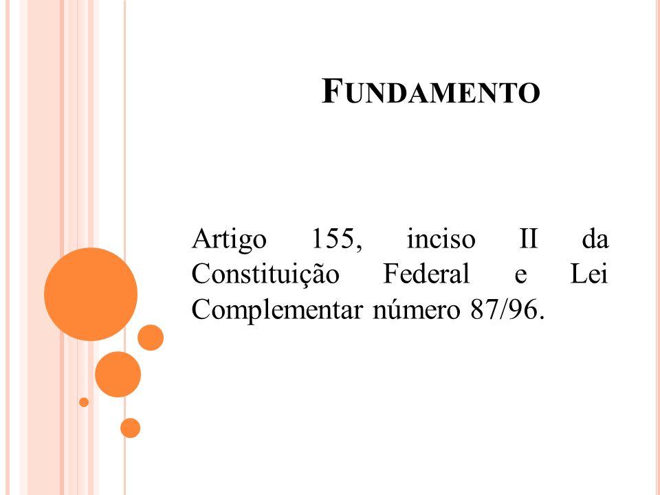 Fundamento Artigo 155, inciso II da Constituição Federal e Lei Complementar número 87/96.