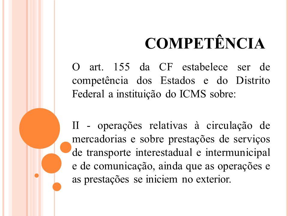 COMPETÊNCIA O art. 155 da CF estabelece ser de competência dos Estados e do Distrito Federal a instituição do ICMS sobre: