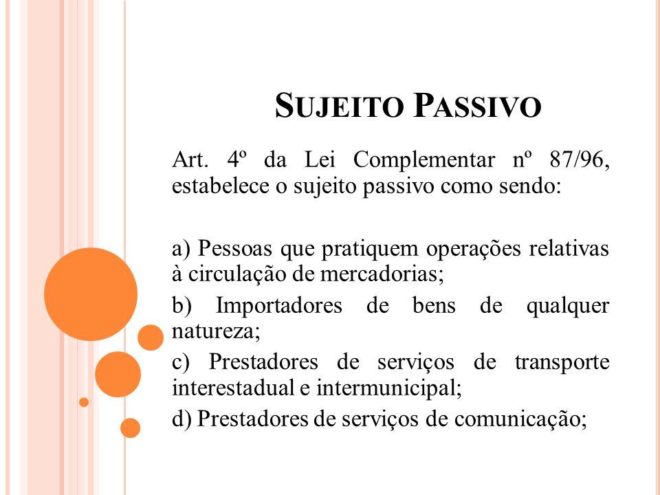 Sujeito Passivo Art. 4º da Lei Complementar nº 87/96, estabelece o sujeito passivo como sendo: