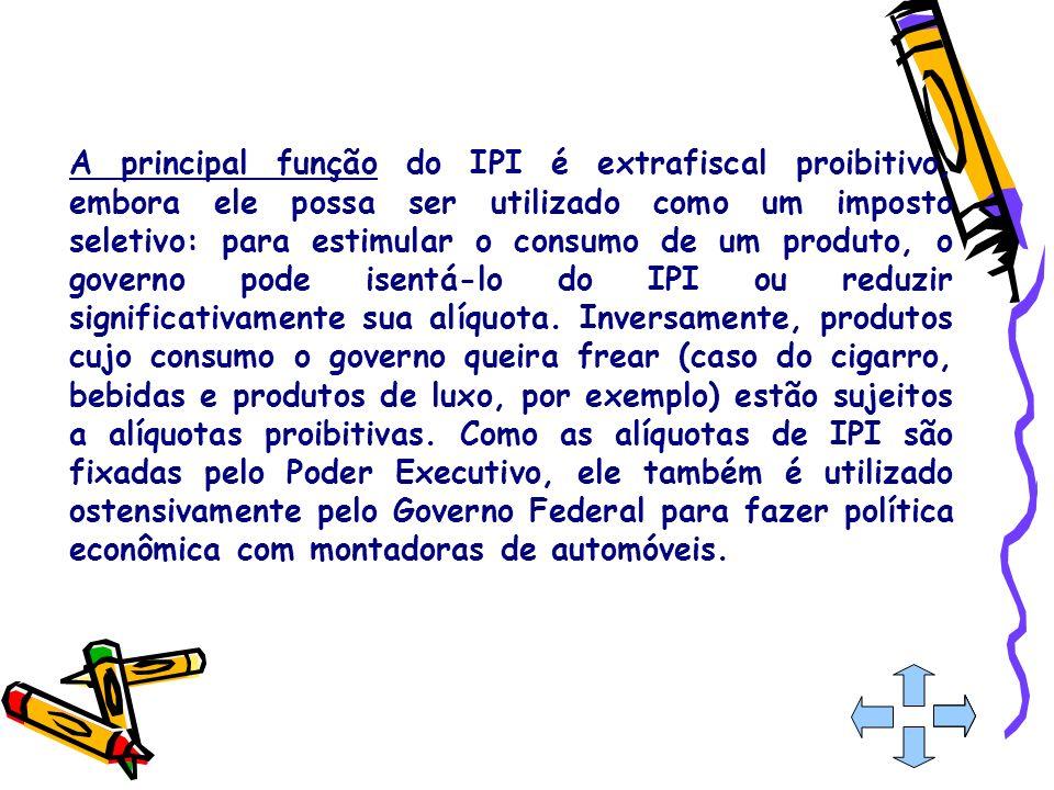 A principal função do IPI é extrafiscal proibitivo, embora ele possa ser utilizado como um imposto seletivo: para estimular o consumo de um produto, o governo pode isentá-lo do IPI ou reduzir significativamente sua alíquota.