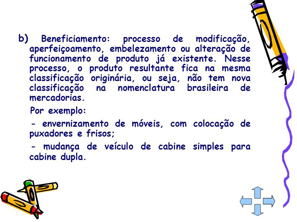b) Beneficiamento: processo de modificação, aperfeiçoamento, embelezamento ou alteração de funcionamento de produto já existente. Nesse processo, o produto resultante fica na mesma classificação originária, ou seja, não tem nova classificação na nomenclatura brasileira de mercadorias.