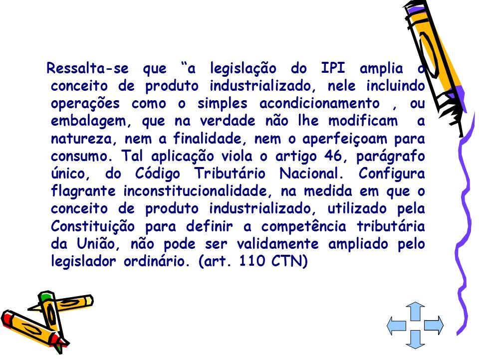 Ressalta-se que a legislação do IPI amplia o conceito de produto industrializado, nele incluindo operações como o simples acondicionamento , ou embalagem, que na verdade não lhe modificam a natureza, nem a finalidade, nem o aperfeiçoam para consumo.