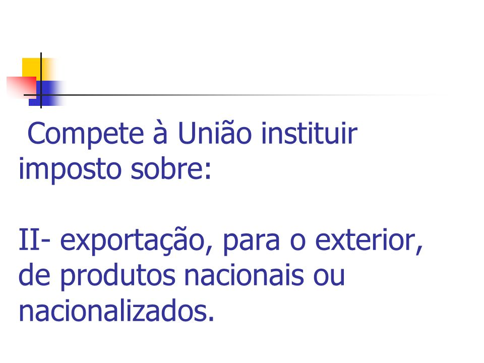 Compete à União instituir imposto sobre: II- exportação, para o exterior, de produtos nacionais ou nacionalizados.