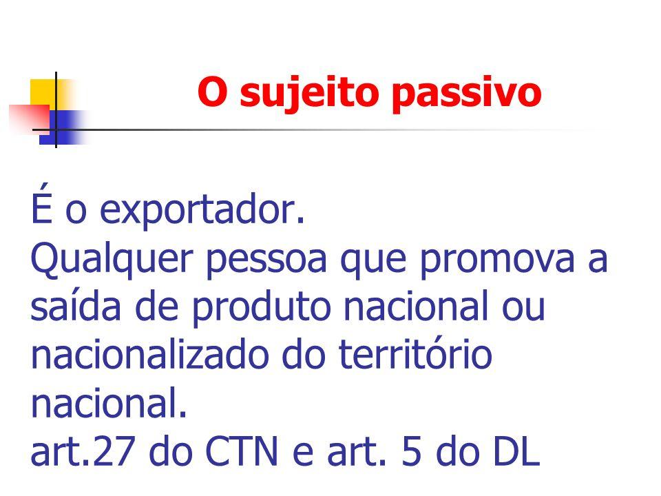 O sujeito passivoÉ o exportador. Qualquer pessoa que promova a saída de produto nacional ou nacionalizado do território nacional.