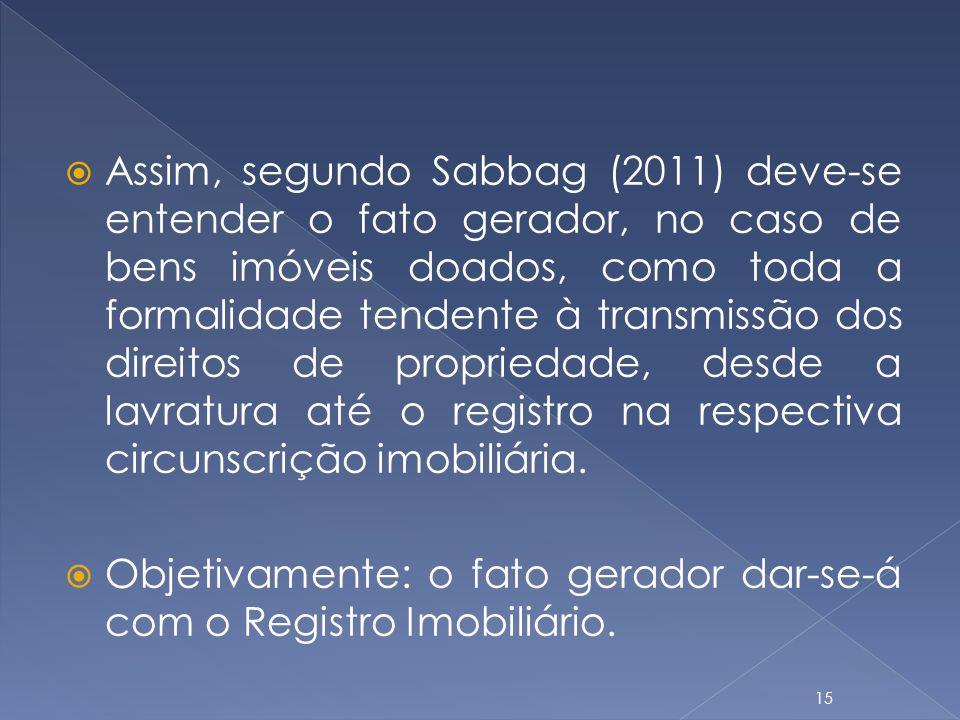 Assim, segundo Sabbag (2011) deve-se entender o fato gerador, no caso de bens imóveis doados, como toda a formalidade tendente à transmissão dos direitos de propriedade, desde a lavratura até o registro na respectiva circunscrição imobiliária.