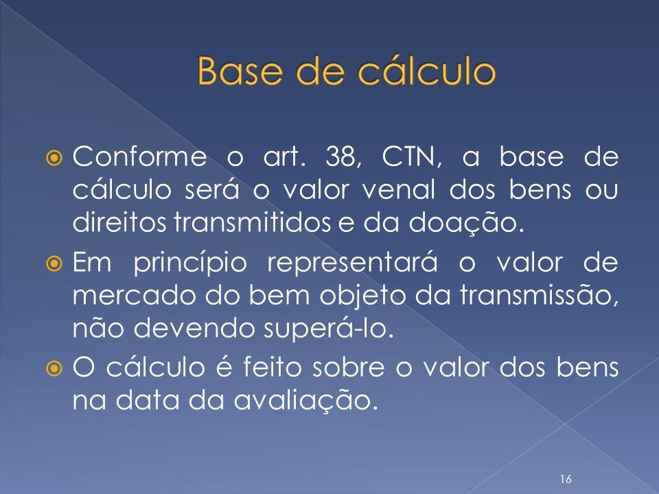 Base de cálculo Conforme o art. 38, CTN, a base de cálculo será o valor venal dos bens ou direitos transmitidos e da doação.