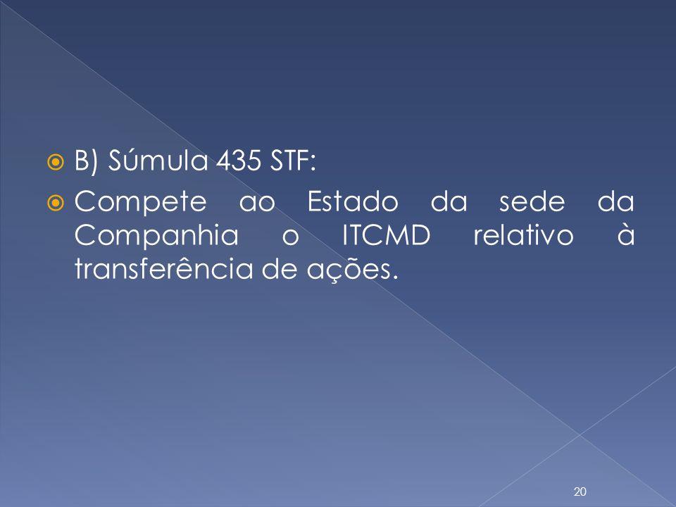 B) Súmula 435 STF: Compete ao Estado da sede da Companhia o ITCMD relativo à transferência de ações.
