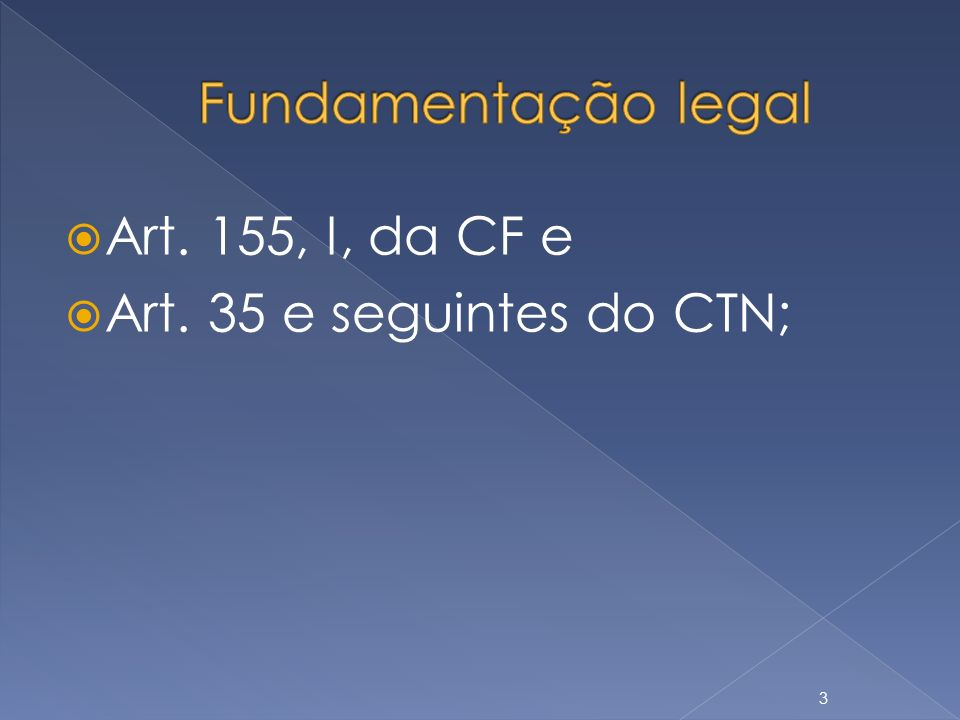 Fundamentação legal Art. 155, I, da CF e Art. 35 e seguintes do CTN;