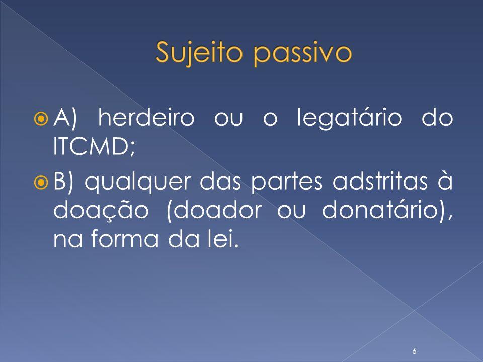 Sujeito passivo A) herdeiro ou o legatário do ITCMD;