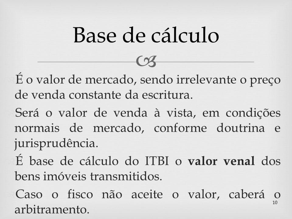 Base de cálculo É o valor de mercado, sendo irrelevante o preço de venda constante da escritura.