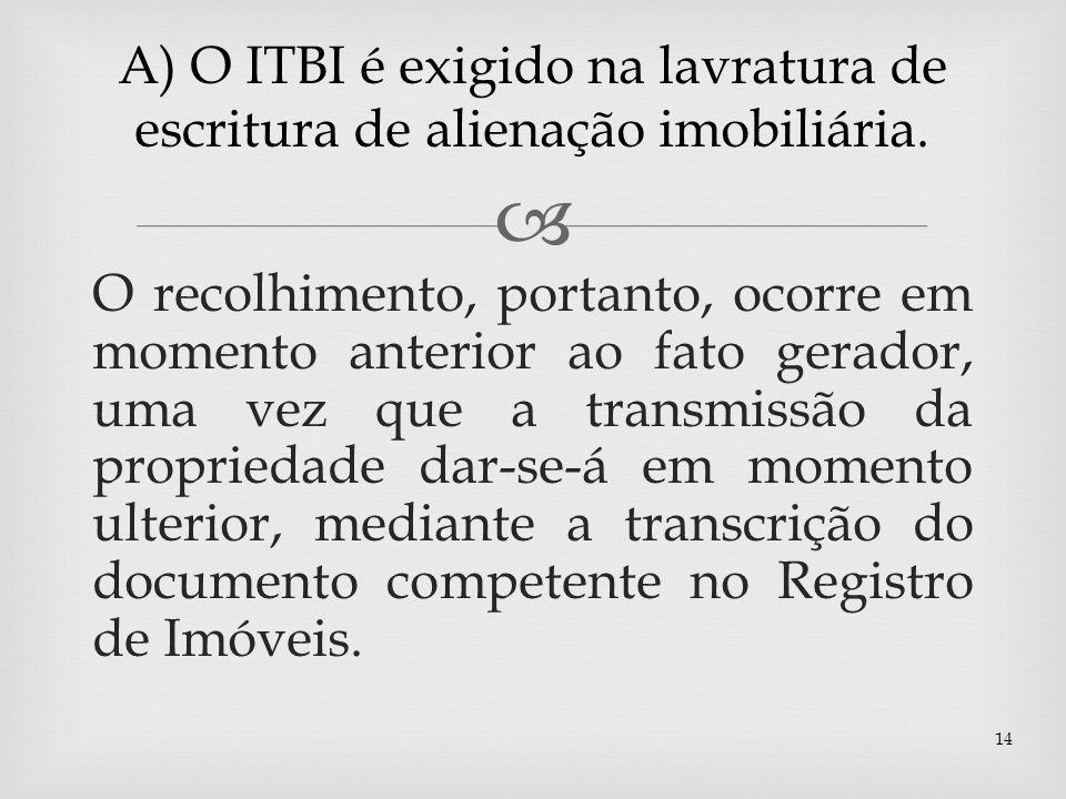 A) O ITBI é exigido na lavratura de escritura de alienação imobiliária.