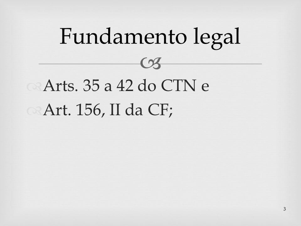Fundamento legal Arts. 35 a 42 do CTN e Art. 156, II da CF;