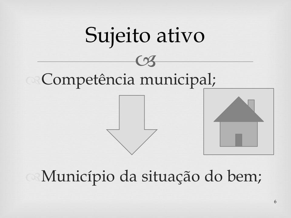 Sujeito ativo Competência municipal; Município da situação do bem;