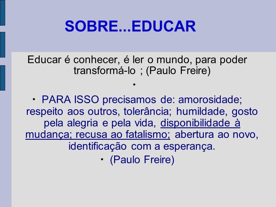 SOBRE...EDUCAR  Educar é conhecer, é ler o mundo, para poder transformá-lo ; (Paulo Freire) 