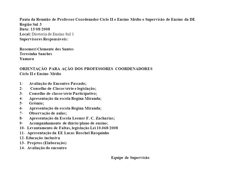 Pauta da Reunião de Professor Coordenador Ciclo II e Ensino Médio e Supervisão de Ensino da DE Região Sul 3 Data: 13/08/2008 Local: Diretoria de Ensino Sul 3 Supervisores Responsáveis: Rosemeri Clemente dos Santos Teresinha Sanches Yamara ORIENTAÇÃO PARA AÇÃO DOS PROFESSORES COORDENADORES Ciclo II e Ensino Médio 1- Avaliação do Encontro Passado; 2- Conselho de Classe/série e legislação; 3- Conselho de classe/série Participativo; 4- Apresentação da escola Regina Miranda; 5- Grêmio; 6- Apresentação da escola Regina Miranda; 7- Observação de aulas; 8- Apresentação da Escola Leonor F.