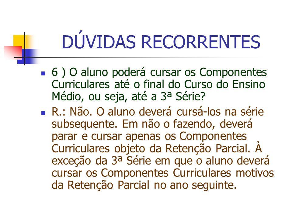 DÚVIDAS RECORRENTES 6 ) O aluno poderá cursar os Componentes Curriculares até o final do Curso do Ensino Médio, ou seja, até a 3ª Série