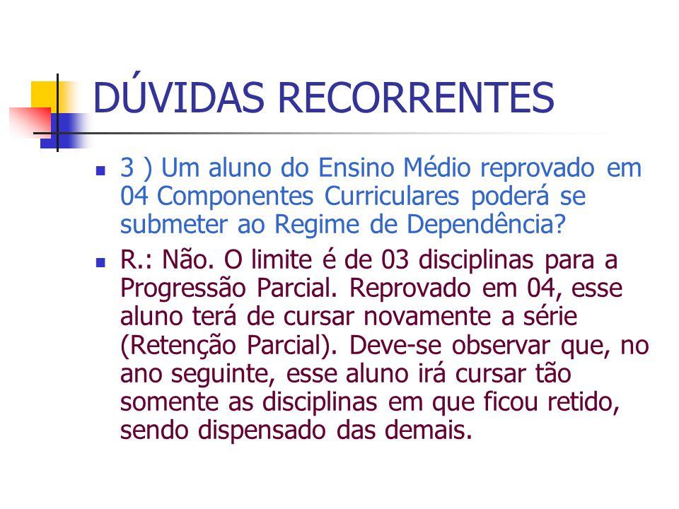 DÚVIDAS RECORRENTES 3 ) Um aluno do Ensino Médio reprovado em 04 Componentes Curriculares poderá se submeter ao Regime de Dependência
