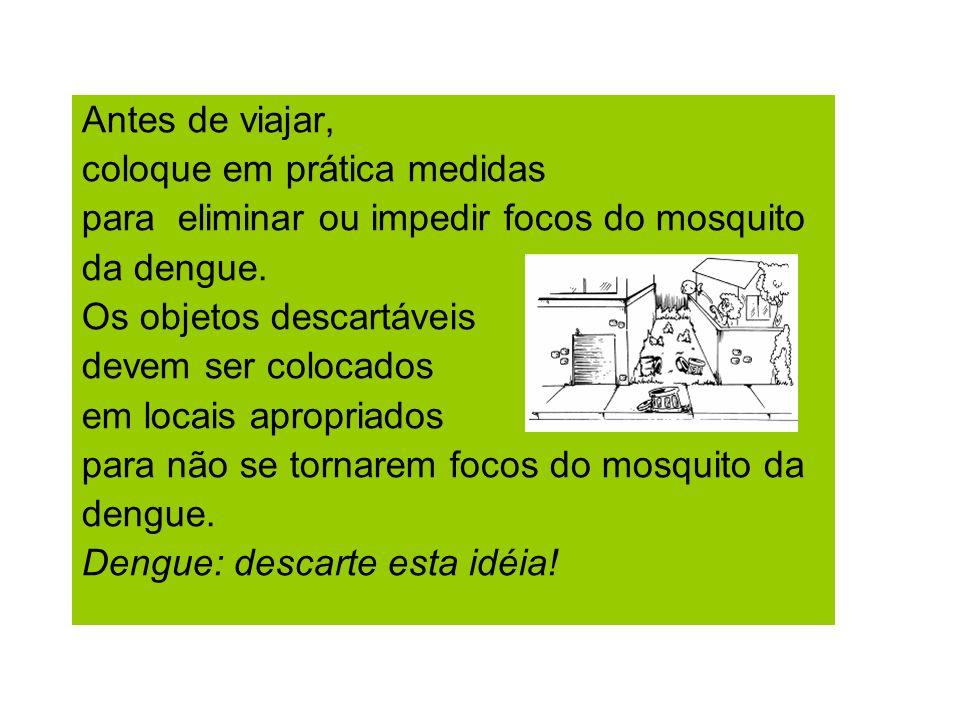 Antes de viajar, coloque em prática medidas. para eliminar ou impedir focos do mosquito. da dengue.