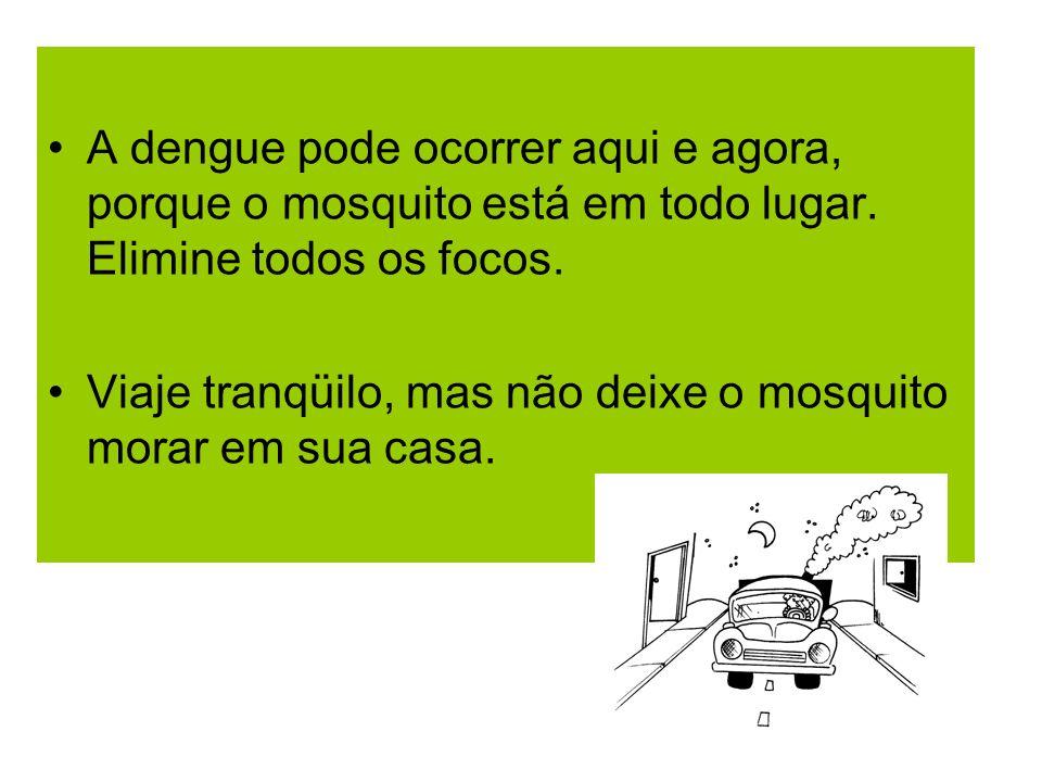 A dengue pode ocorrer aqui e agora, porque o mosquito está em todo lugar. Elimine todos os focos.