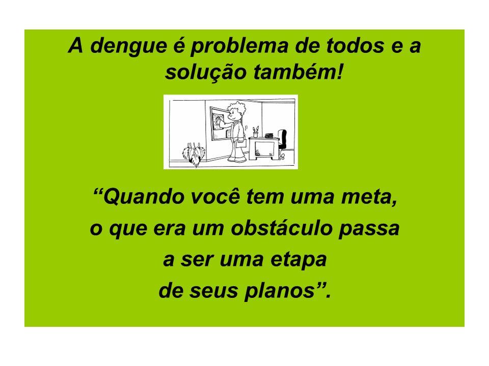 A dengue é problema de todos e a solução também!