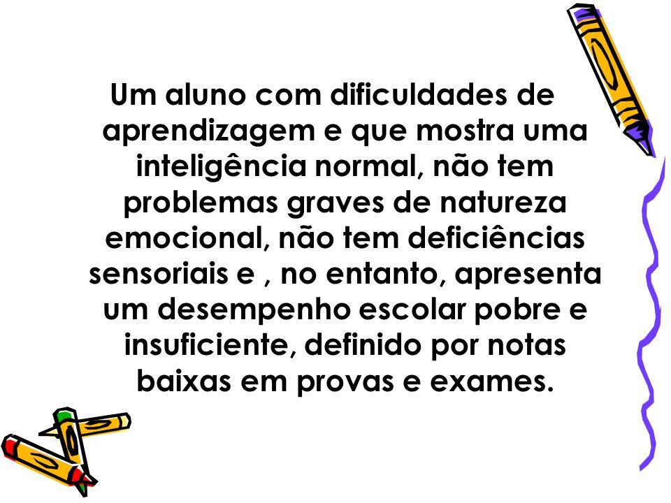 Um aluno com dificuldades de aprendizagem e que mostra uma inteligência normal, não tem problemas graves de natureza emocional, não tem deficiências sensoriais e , no entanto, apresenta um desempenho escolar pobre e insuficiente, definido por notas baixas em provas e exames.