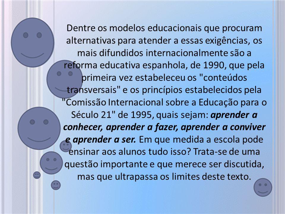 Dentre os modelos educacionais que procuram alternativas para atender a essas exigências, os mais difundidos internacionalmente são a reforma educativa espanhola, de 1990, que pela primeira vez estabeleceu os conteúdos transversais e os princípios estabelecidos pela Comissão Internacional sobre a Educação para o Século 21 de 1995, quais sejam: aprender a conhecer, aprender a fazer, aprender a conviver e aprender a ser.