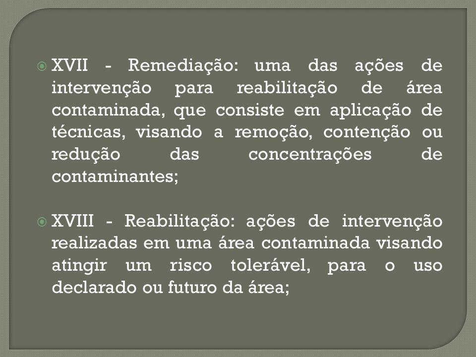 XVII - Remediação: uma das ações de intervenção para reabilitação de área contaminada, que consiste em aplicação de técnicas, visando a remoção, contenção ou redução das concentrações de contaminantes;