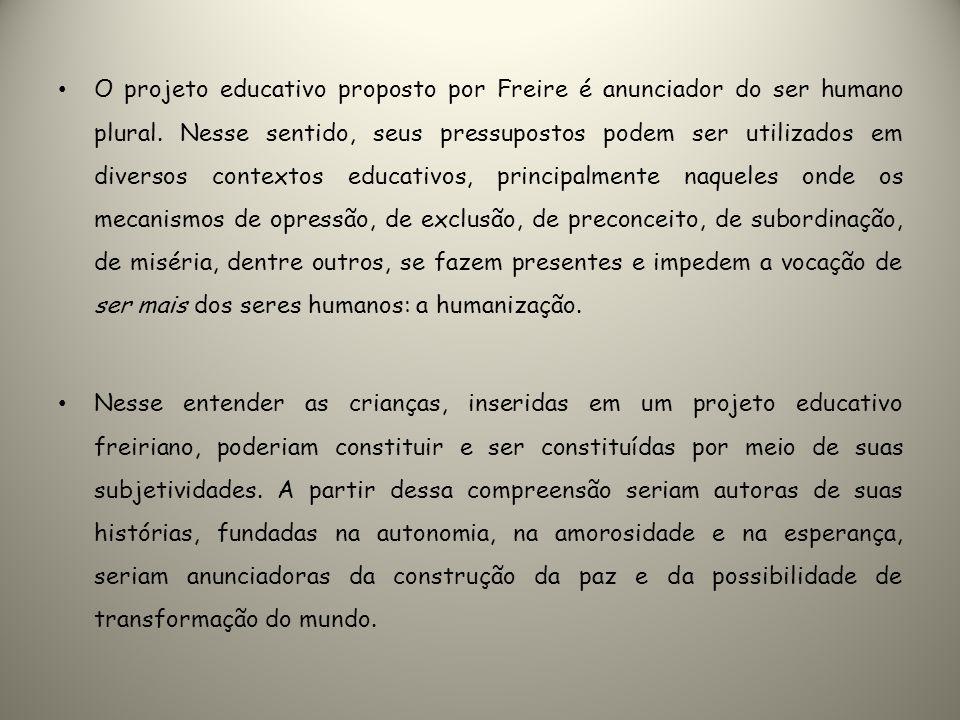 O projeto educativo proposto por Freire é anunciador do ser humano plural. Nesse sentido, seus pressupostos podem ser utilizados em diversos contextos educativos, principalmente naqueles onde os mecanismos de opressão, de exclusão, de preconceito, de subordinação, de miséria, dentre outros, se fazem presentes e impedem a vocação de ser mais dos seres humanos: a humanização.