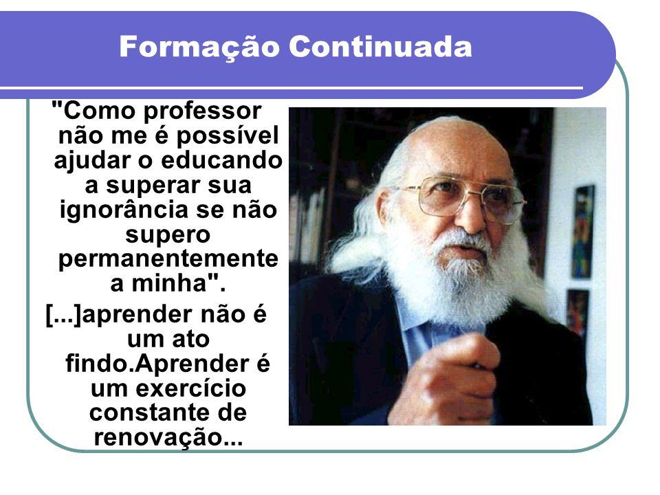 Formação Continuada Como professor não me é possível ajudar o educando a superar sua ignorância se não supero permanentemente a minha .