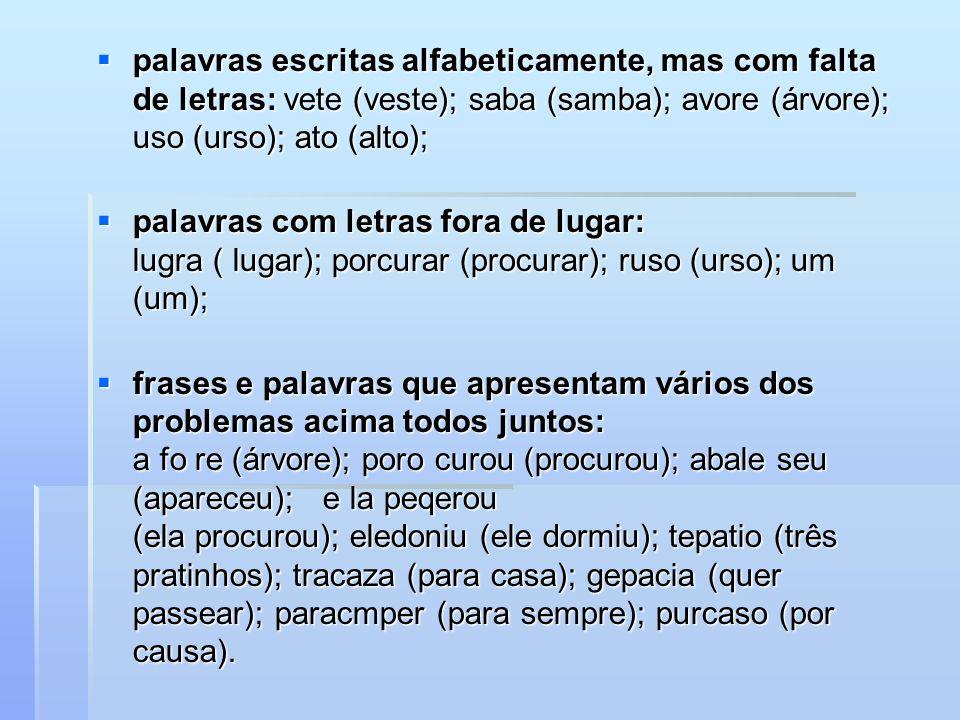 palavras escritas alfabeticamente, mas com falta de letras: vete (veste); saba (samba); avore (árvore); uso (urso); ato (alto);