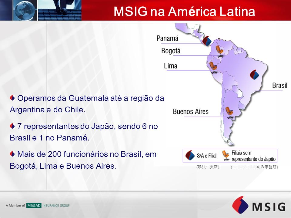 MSIG na América Latina Operamos da Guatemala até a região da Argentina e do Chile. 7 representantes do Japão, sendo 6 no Brasil e 1 no Panamá.