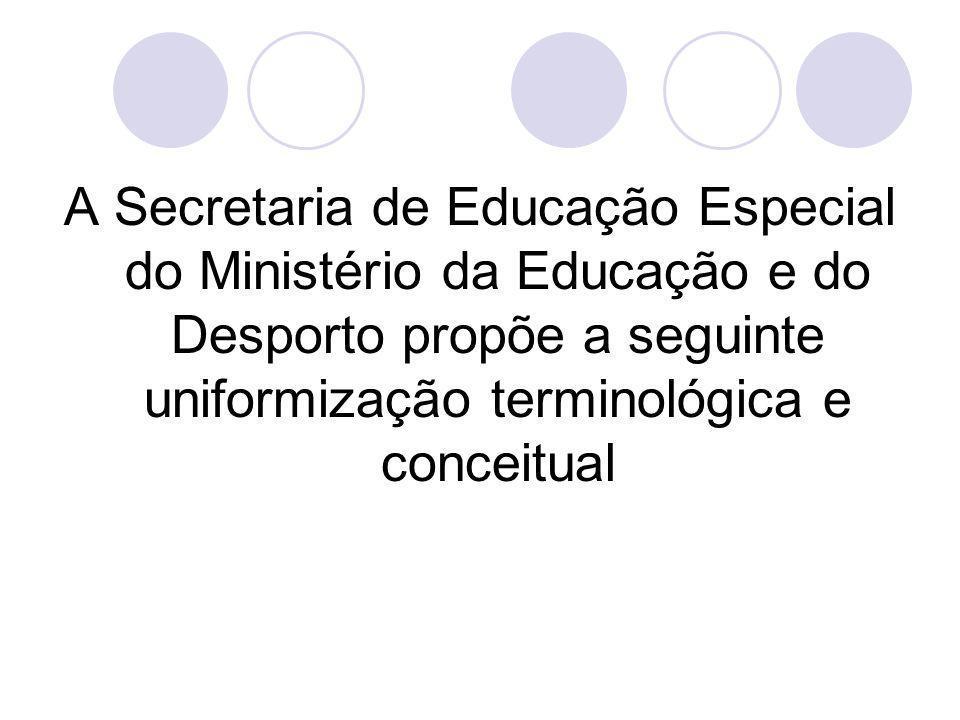 A Secretaria de Educação Especial do Ministério da Educação e do Desporto propõe a seguinte uniformização terminológica e conceitual