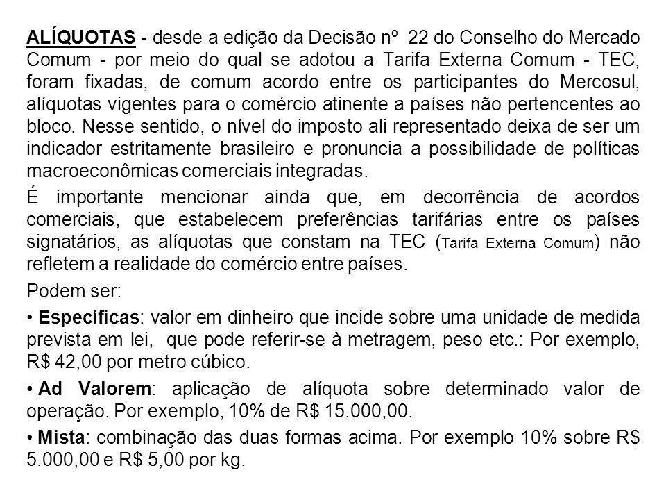 ALÍQUOTAS - desde a edição da Decisão nº 22 do Conselho do Mercado Comum - por meio do qual se adotou a Tarifa Externa Comum - TEC, foram fixadas, de comum acordo entre os participantes do Mercosul, alíquotas vigentes para o comércio atinente a países não pertencentes ao bloco. Nesse sentido, o nível do imposto ali representado deixa de ser um indicador estritamente brasileiro e pronuncia a possibilidade de políticas macroeconômicas comerciais integradas.
