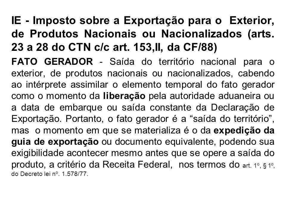IE - Imposto sobre a Exportação para o Exterior, de Produtos Nacionais ou Nacionalizados (arts. 23 a 28 do CTN c/c art. 153,II, da CF/88)