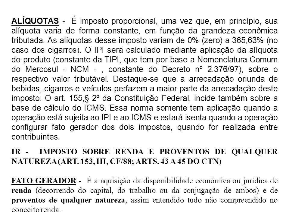 ALÍQUOTAS - É imposto proporcional, uma vez que, em princípio, sua alíquota varia de forma constante, em função da grandeza econômica tributada. As alíquotas desse imposto variam de 0% (zero) a 365,63% (no caso dos cigarros). O IPI será calculado mediante aplicação da alíquota do produto (constante da TIPI, que tem por base a Nomenclatura Comum do Mercosul - NCM - , constante do Decreto nº 2.376/97), sobre o respectivo valor tributável. Destaque-se que a arrecadação oriunda de bebidas, cigarros e veículos perfazem a maior parte da arrecadação deste imposto. O art. 155,§ 2º da Constituição Federal, incide também sobre a base de cálculo do ICMS. Essa norma somente tem aplicação quando a operação está sujeita ao IPI e ao ICMS e estará isenta quando a operação configurar fato gerador dos dois impostos, quando for realizada entre contribuintes.