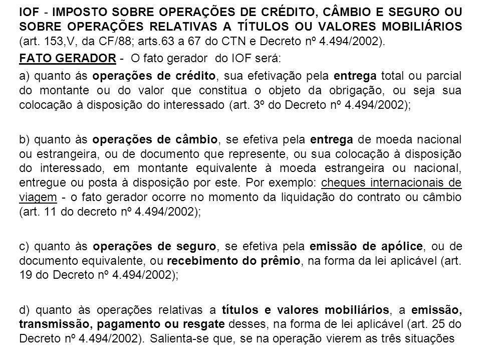 IOF - IMPOSTO SOBRE OPERAÇÕES DE CRÉDITO, CÂMBIO E SEGURO OU SOBRE OPERAÇÕES RELATIVAS A TÍTULOS OU VALORES MOBILIÁRIOS (art. 153,V, da CF/88; arts.63 a 67 do CTN e Decreto nº 4.494/2002).
