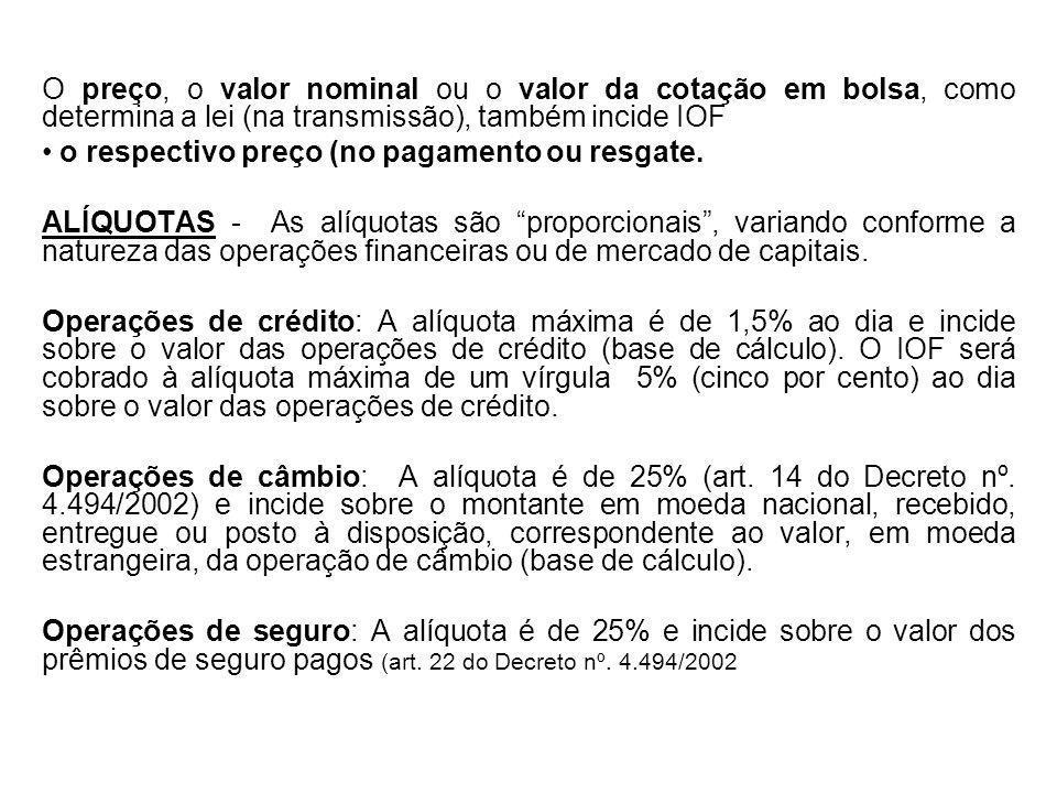 O preço, o valor nominal ou o valor da cotação em bolsa, como determina a lei (na transmissão), também incide IOF